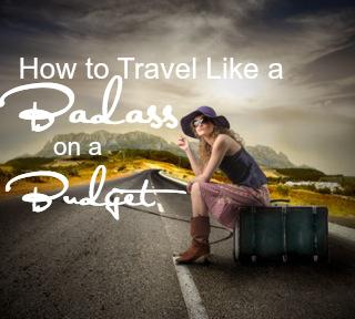 How to Travel like a Badass on a Budget